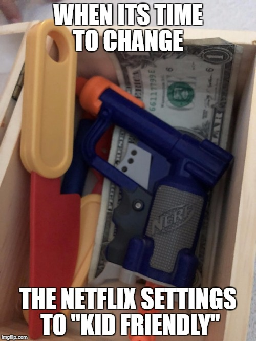 "WHEN ITS TIME TO CHANGE THE NETFLIX SETTINGS TO ""KID FRIENDLY"" 