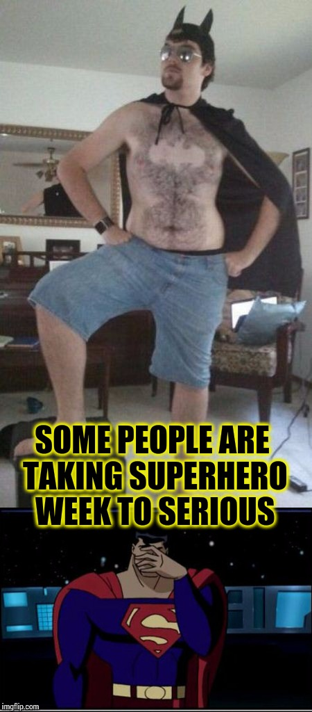 Don't go overboard - Superhero Week Nov 12 - 18 A Pipe_Picasso and Madolite event | SOME PEOPLE ARE TAKING SUPERHERO WEEK TO SERIOUS | image tagged in superhero week,pipe_picasso,madolite,batman,superman | made w/ Imgflip meme maker