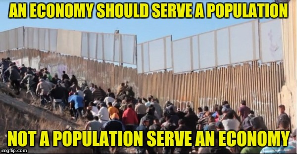 Illegal Immigrants | AN ECONOMY SHOULD SERVE A POPULATION NOT A POPULATION SERVE AN ECONOMY | image tagged in illegal immigrants | made w/ Imgflip meme maker