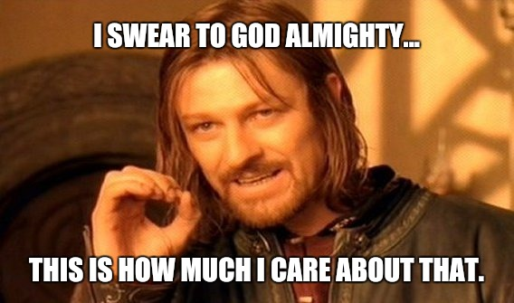 One Does Not Simply Meme | I SWEAR TO GOD ALMIGHTY... THIS IS HOW MUCH I CARE ABOUT THAT. | image tagged in memes,one does not simply | made w/ Imgflip meme maker
