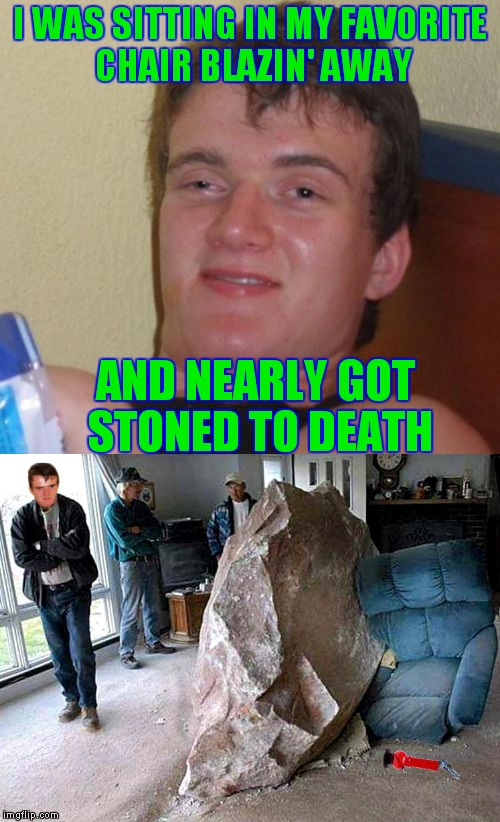 It's going to take forever to get that bong water smell out of the carpet!! | I WAS SITTING IN MY FAVORITE CHAIR BLAZIN' AWAY AND NEARLY GOT STONED TO DEATH | image tagged in 10 guy,stoned,death,so so dank | made w/ Imgflip meme maker