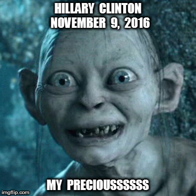 Hillary a year ago | HILLARY  CLINTON  NOVEMBER  9,  2016 MY  PRECIOUSSSSSS | image tagged in memes,gollum,hillary clinton for jail 2016,current events,funny memes,politics lol | made w/ Imgflip meme maker