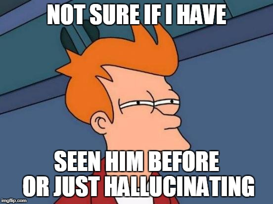Futurama Fry Meme | NOT SURE IF I HAVE SEEN HIM BEFORE OR JUST HALLUCINATING | image tagged in memes,futurama fry | made w/ Imgflip meme maker