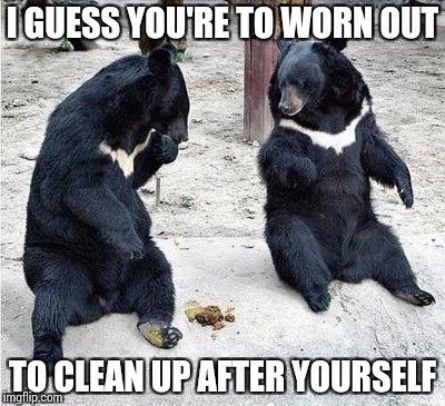 I GUESS YOU'RE TO WORN OUT TO CLEAN UP AFTER YOURSELF | made w/ Imgflip meme maker