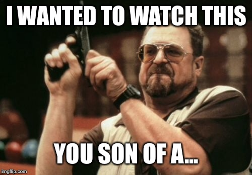 Am I The Only One Around Here Meme | I WANTED TO WATCH THIS YOU SON OF A... | image tagged in memes,am i the only one around here | made w/ Imgflip meme maker