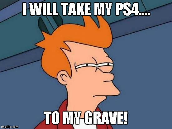 Futurama Fry Meme | I WILL TAKE MY PS4.... TO MY GRAVE! | image tagged in memes,futurama fry | made w/ Imgflip meme maker