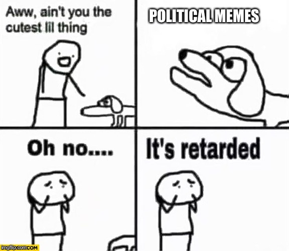 Nooooo | POLITICAL MEMES | image tagged in oh no it's retarded,political meme,dog,retard | made w/ Imgflip meme maker