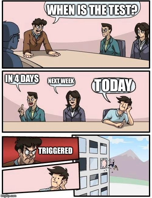 Boardroom Meeting Suggestion Meme | WHEN IS THE TEST? IN 4 DAYS NEXT WEEK TODAY TRIGGERED | image tagged in memes,boardroom meeting suggestion | made w/ Imgflip meme maker