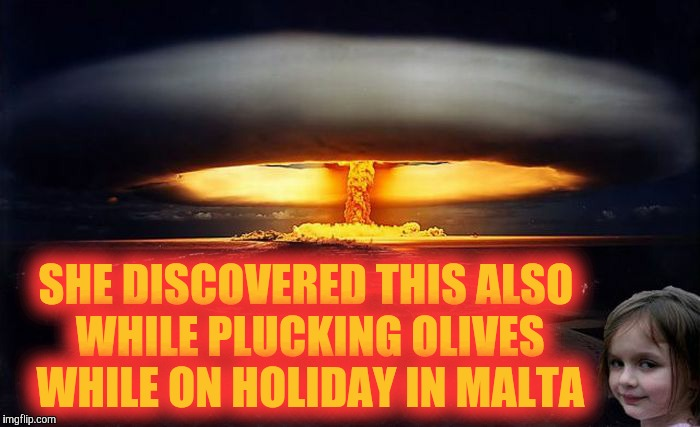Disaster Girl Nukes 'Em | SHE DISCOVERED THIS ALSO WHILE PLUCKING OLIVES WHILE ON HOLIDAY IN MALTA | image tagged in disaster girl nukes 'em | made w/ Imgflip meme maker