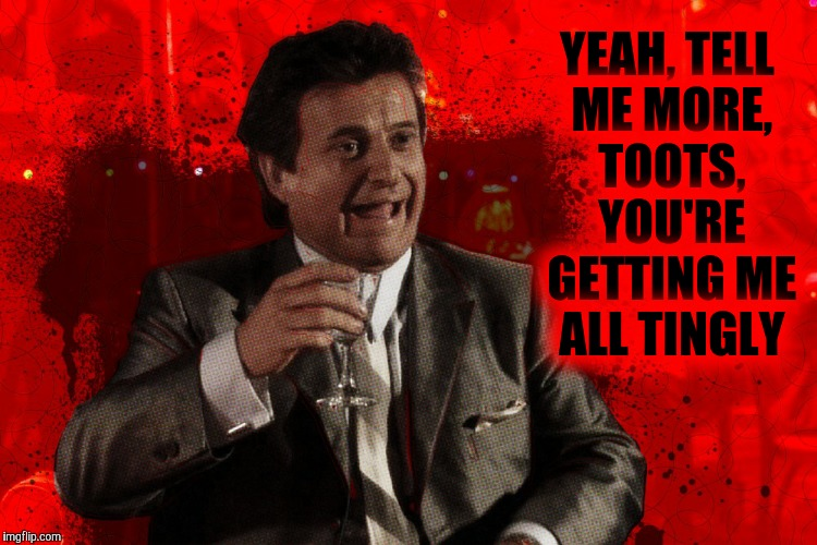 Joe Pesci laughs,,, Goodfellas | YEAH, TELL ME MORE, TOOTS, YOU'RE GETTING ME ALL TINGLY | image tagged in joe pesci laughs,goodfellas | made w/ Imgflip meme maker