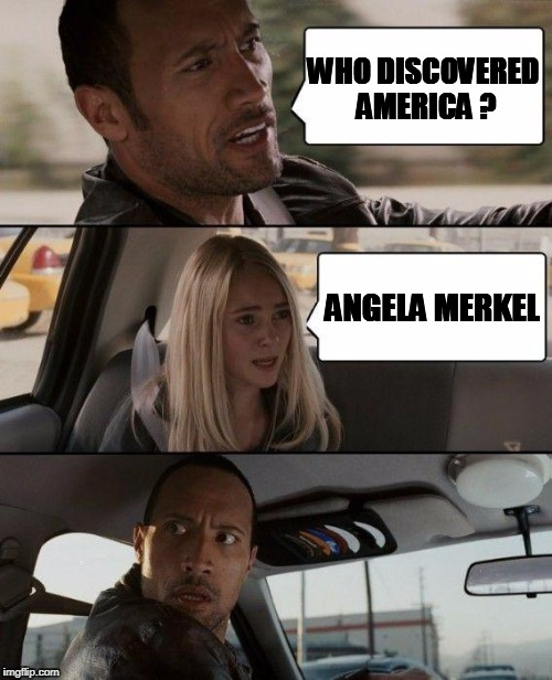 The Rock Driving Meme | WHO DISCOVERED AMERICA ? ANGELA MERKEL | image tagged in memes,the rock driving | made w/ Imgflip meme maker