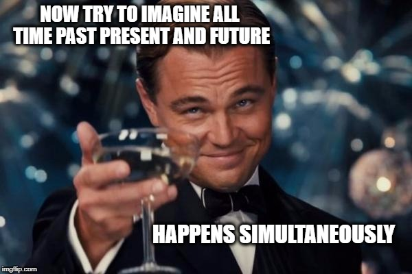 Leonardo Dicaprio Cheers Meme | NOW TRY TO IMAGINE ALL TIME PAST PRESENT AND FUTURE HAPPENS SIMULTANEOUSLY | image tagged in memes,leonardo dicaprio cheers | made w/ Imgflip meme maker