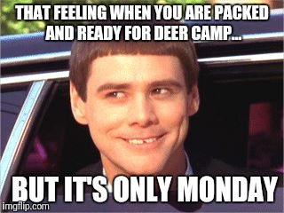 THAT FEELING WHEN YOU ARE PACKED AND READY FOR DEER CAMP... BUT IT'S ONLY MONDAY | image tagged in dumb and dumber | made w/ Imgflip meme maker