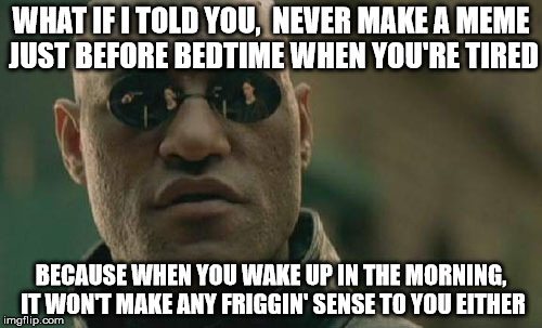 Drowsy Meme Fail | WHAT IF I TOLD YOU,  NEVER MAKE A MEME JUST BEFORE BEDTIME WHEN YOU'RE TIRED BECAUSE WHEN YOU WAKE UP IN THE MORNING, IT WON'T MAKE ANY FRIG | image tagged in memes,matrix morpheus,huh,what if i told you,epic fail | made w/ Imgflip meme maker