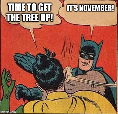 Batman Slapping Robin Meme | TIME TO GET THE TREE UP! IT'S NOVEMBER! | image tagged in memes,batman slapping robin | made w/ Imgflip meme maker