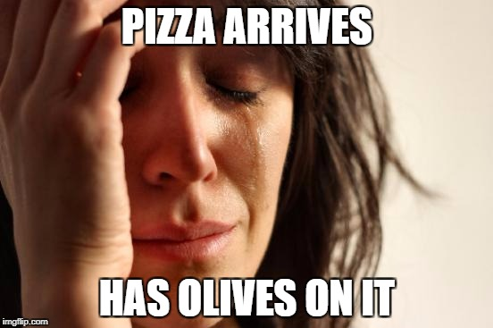 First World Problems Meme | PIZZA ARRIVES HAS OLIVES ON IT | image tagged in memes,first world problems | made w/ Imgflip meme maker