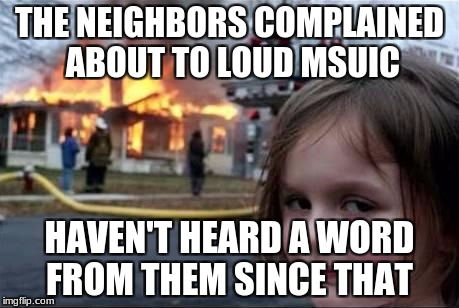 Burning House Girl | THE NEIGHBORS COMPLAINED ABOUT TO LOUD MSUIC HAVEN'T HEARD A WORD FROM THEM SINCE THAT | image tagged in burning house girl | made w/ Imgflip meme maker