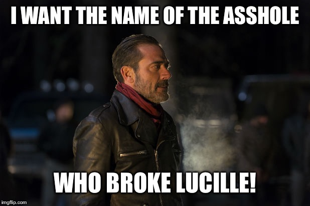 negan | I WANT THE NAME OF THE ASSHOLE WHO BROKE LUCILLE! | image tagged in negan | made w/ Imgflip meme maker