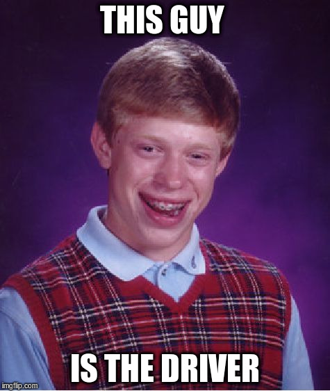 Bad Luck Brian Meme | THIS GUY IS THE DRIVER | image tagged in memes,bad luck brian | made w/ Imgflip meme maker