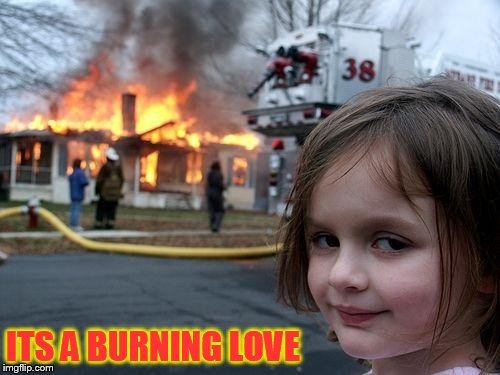 Disaster Girl Meme | ITS A BURNING LOVE | image tagged in memes,disaster girl | made w/ Imgflip meme maker