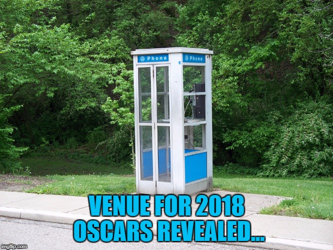 The way things are going... | VENUE FOR 2018 OSCARS REVEALED... | image tagged in phone booth,memes,oscars,oscars 2018 | made w/ Imgflip meme maker
