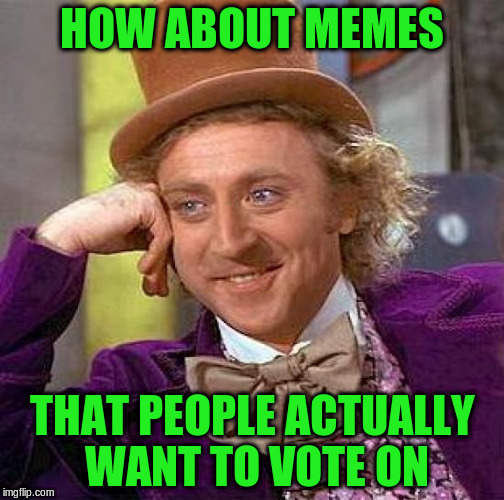 Creepy Condescending Wonka Meme | HOW ABOUT MEMES THAT PEOPLE ACTUALLY WANT TO VOTE ON | image tagged in memes,creepy condescending wonka | made w/ Imgflip meme maker