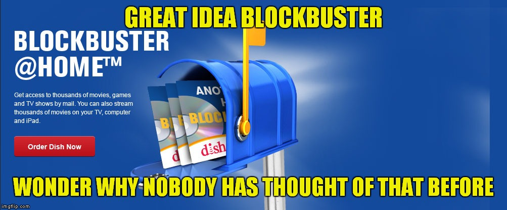 Blockbuster and bust her? | GREAT IDEA BLOCKBUSTER WONDER WHY NOBODY HAS THOUGHT OF THAT BEFORE | image tagged in blockbuster,too late,netflix and chill,sarcasm | made w/ Imgflip meme maker