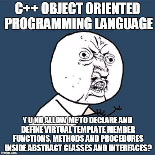 Y U No Meme | C++ OBJECT ORIENTED PROGRAMMING LANGUAGE Y U NO ALLOW ME TO DECLARE AND DEFINE VIRTUAL TEMPLATE MEMBER FUNCTIONS, METHODS AND PROCEDURES INS | image tagged in memes,y u no | made w/ Imgflip meme maker