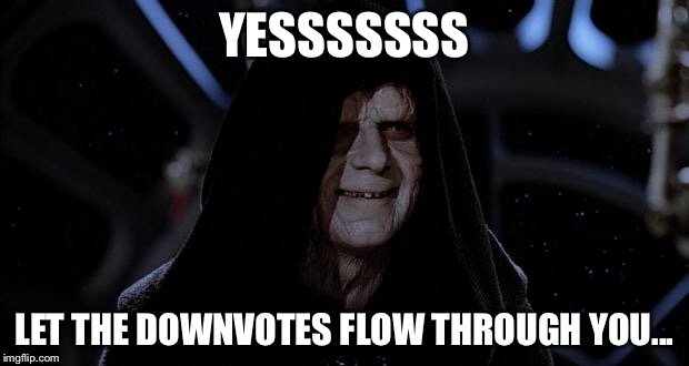 Let the hate flow through you |  YESSSSSSS; LET THE DOWNVOTES FLOW THROUGH YOU... | image tagged in let the hate flow through you | made w/ Imgflip meme maker