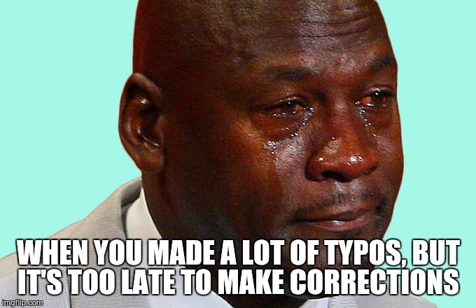 tears | WHEN YOU MADE A LOT OF TYPOS, BUT IT'S TOO LATE TO MAKE CORRECTIONS | image tagged in tears | made w/ Imgflip meme maker