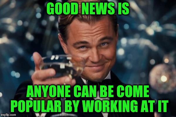 Leonardo Dicaprio Cheers Meme | GOOD NEWS IS ANYONE CAN BE COME POPULAR BY WORKING AT IT | image tagged in memes,leonardo dicaprio cheers | made w/ Imgflip meme maker