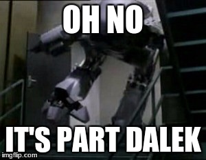 for nerds like me | OH NO IT'S PART DALEK | image tagged in memes,robocop,daleks and stairs | made w/ Imgflip meme maker