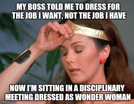 Superhero Week Now. 12 to 18 - A Pipe_Picasso and Madolite event | MY BOSS TOLD ME TO DRESS FOR THE JOB I WANT, NOT THE JOB I HAVE NOW I'M SITTING IN A DISCIPLINARY MEETING DRESSED AS WONDER WOMAN | image tagged in wonder woman,superhero week,superheroes,jbmemegeek | made w/ Imgflip meme maker