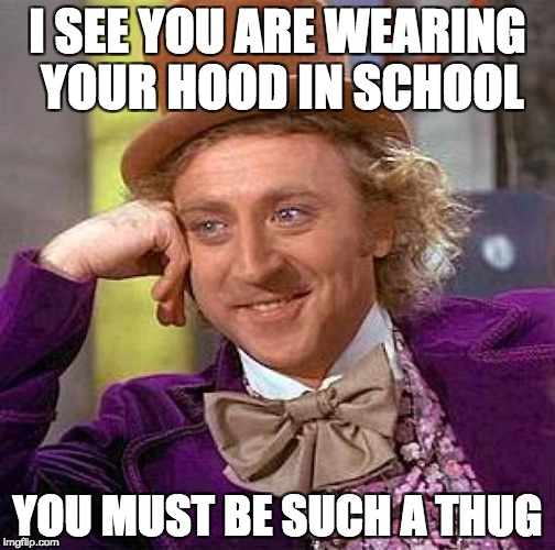Creepy Condescending Wonka Meme | I SEE YOU ARE WEARING YOUR HOOD IN SCHOOL YOU MUST BE SUCH A THUG | image tagged in memes,creepy condescending wonka | made w/ Imgflip meme maker