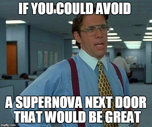 That Would Be Great Meme | IF YOU COULD AVOID A SUPERNOVA NEXT DOOR THAT WOULD BE GREAT | image tagged in memes,that would be great | made w/ Imgflip meme maker