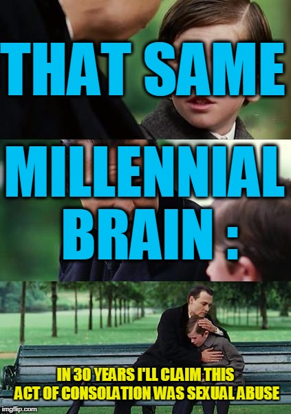Finding Neverland Meme | THAT SAME MILLENNIAL BRAIN : IN 30 YEARS I'LL CLAIM THIS ACT OF CONSOLATION WAS SEXUAL ABUSE | image tagged in memes,finding neverland | made w/ Imgflip meme maker
