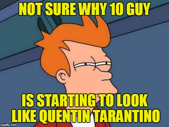 Futurama Fry Meme | NOT SURE WHY 10 GUY IS STARTING TO LOOK LIKE QUENTIN TARANTINO | image tagged in memes,futurama fry | made w/ Imgflip meme maker