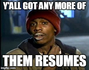 Y'all Got Any More Of That Meme | Y'ALL GOT ANY MORE OF THEM RESUMES | image tagged in memes,yall got any more of | made w/ Imgflip meme maker