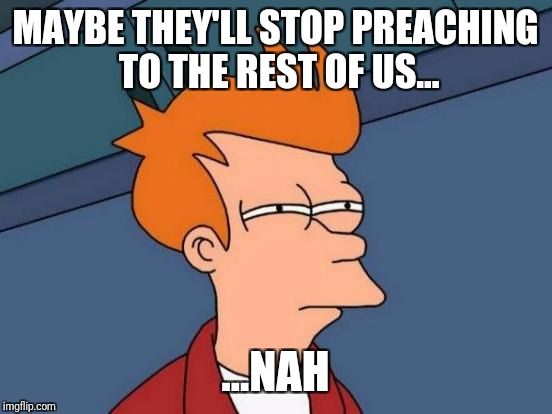 Futurama Fry Meme | MAYBE THEY'LL STOP PREACHING TO THE REST OF US... ...NAH | image tagged in memes,futurama fry | made w/ Imgflip meme maker