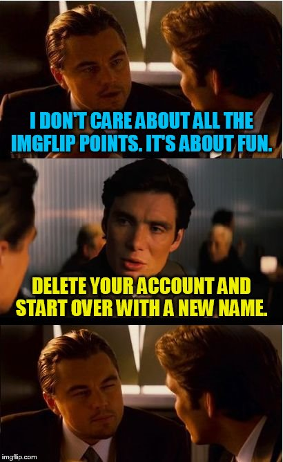 I dare you. | I DON'T CARE ABOUT ALL THE IMGFLIP POINTS. IT'S ABOUT FUN. DELETE YOUR ACCOUNT AND START OVER WITH A NEW NAME. | image tagged in memes,inception,hypocrite,liars | made w/ Imgflip meme maker