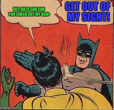 Batman Slapping Robin Meme | HEY, BATS CAN CAN YOU CHECK OUT MY NEW- GET OUT OF MY SIGHT! | image tagged in memes,batman slapping robin | made w/ Imgflip meme maker