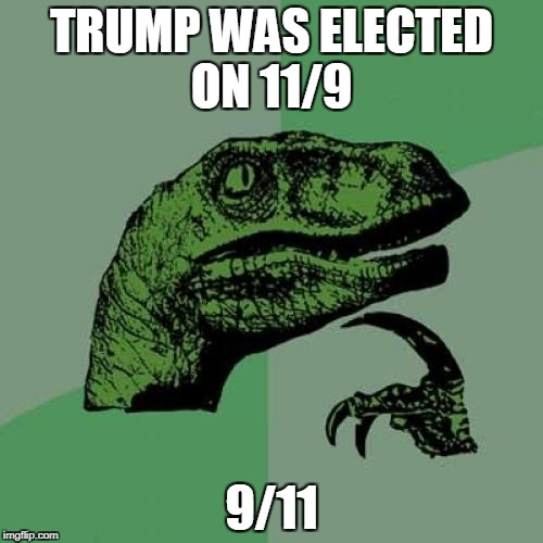 trump was 9/11 | TRUMP WAS ELECTED ON 11/9 9/11 | image tagged in memes,philosoraptor,9/11,donald trump | made w/ Imgflip meme maker