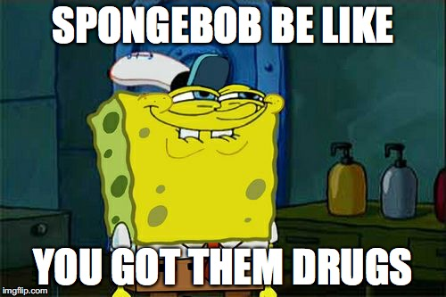 Dont You Squidward Meme | SPONGEBOB BE LIKE YOU GOT THEM DRUGS | image tagged in memes,dont you squidward | made w/ Imgflip meme maker