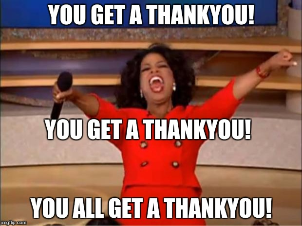 Thankyou for all the support! | YOU GET A THANKYOU! YOU ALL GET A THANKYOU! YOU GET A THANKYOU! | image tagged in memes,oprah you get a,thankyou | made w/ Imgflip meme maker