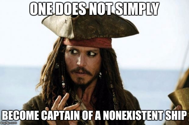 Jack Sparrow Pirate | ONE DOES NOT SIMPLY BECOME CAPTAIN OF A NONEXISTENT SHIP | image tagged in jack sparrow pirate | made w/ Imgflip meme maker