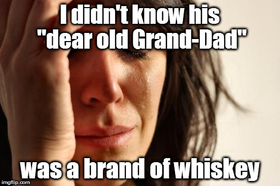 "First World Problems Meme | I didn't know his ""dear old Grand-Dad"" was a brand of whiskey 