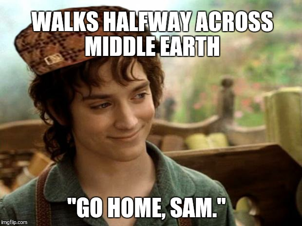 "WALKS HALFWAY ACROSS MIDDLE EARTH ""GO HOME, SAM."" 