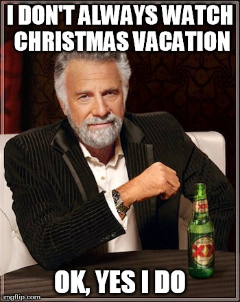 I DON'T ALWAYS WATCH CHRISTMAS VACATION; OK, YES I DO | image tagged in christmas vacation,dos equis,the most interesting man in the world,clark griswold | made w/ Imgflip meme maker