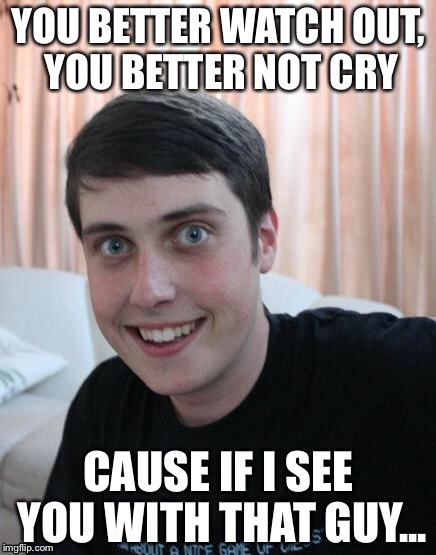 Liana Claus, (Overly attached girlfriend weekend, a Socrates, isayisay and Craziness_all_the_way event, Nov. 10-Nov. 12 | YOU BETTER WATCH OUT, YOU BETTER NOT CRY CAUSE IF I SEE YOU WITH THAT GUY... | image tagged in overly attached boyfriend | made w/ Imgflip meme maker