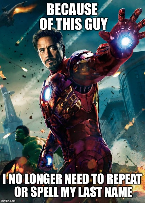 Superhero Week Nov. 12-18 | BECAUSE OF THIS GUY I NO LONGER NEED TO REPEAT OR SPELL MY LAST NAME | image tagged in superhero week,iron man,tony stark,robert downey jr | made w/ Imgflip meme maker